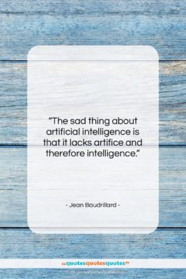 "Jean Baudrillard quote: ""The sad thing about artificial intelligence is…""- at QuotesQuotesQuotes.com"