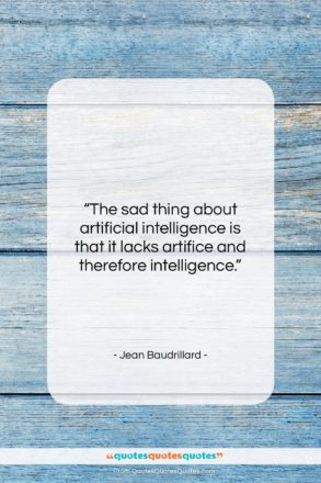 """Jean Baudrillard quote: """"The sad thing about artificial intelligence is…""""- at QuotesQuotesQuotes.com"""