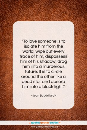 """Jean Baudrillard quote: """"To love someone is to isolate him…""""- at QuotesQuotesQuotes.com"""