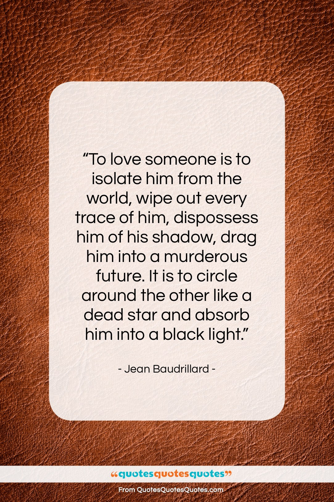 "Jean Baudrillard quote: ""To love someone is to isolate him…""- at QuotesQuotesQuotes.com"
