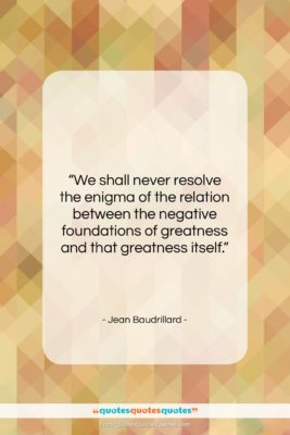 """Jean Baudrillard quote: """"We shall never resolve the enigma of…""""- at QuotesQuotesQuotes.com"""
