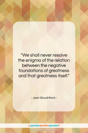 "Jean Baudrillard quote: ""We shall never resolve the enigma of…""- at QuotesQuotesQuotes.com"