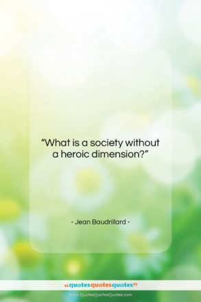 "Jean Baudrillard quote: ""What is a society without a heroic…""- at QuotesQuotesQuotes.com"