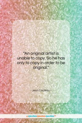 """Jean Cocteau quote: """"An original artist is unable to copy….""""- at QuotesQuotesQuotes.com"""