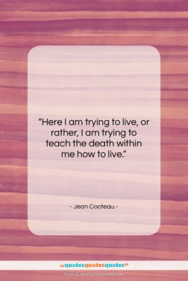 """Jean Cocteau quote: """"Here I am trying to live, or…""""- at QuotesQuotesQuotes.com"""