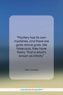 """Jean Cocteau quote: """"Mystery has its own mysteries, and there…""""- at QuotesQuotesQuotes.com"""