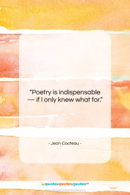 """Jean Cocteau quote: """"Poetry is indispensable — if I only…""""- at QuotesQuotesQuotes.com"""
