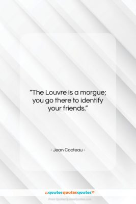"Jean Cocteau quote: ""The Louvre is a morgue; you go…""- at QuotesQuotesQuotes.com"