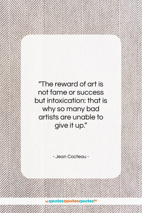 """Jean Cocteau quote: """"The reward of art is not fame…""""- at QuotesQuotesQuotes.com"""