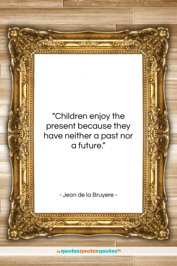 """Jean de la Bruyere quote: """"Children enjoy the present because they have…""""- at QuotesQuotesQuotes.com"""