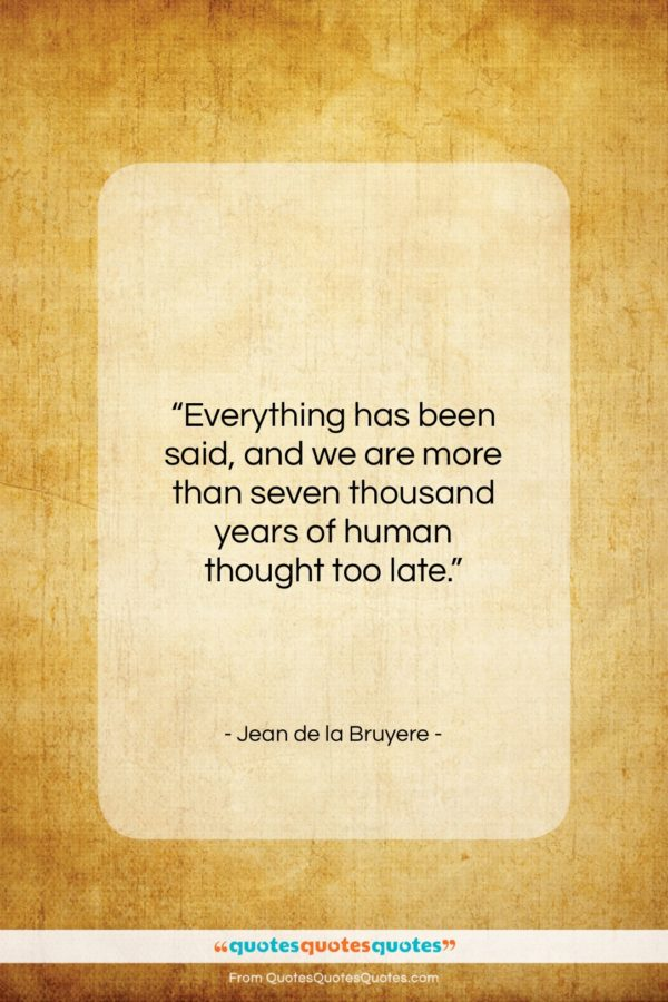 "Jean de la Bruyere quote: ""Everything has been said, and we are…""- at QuotesQuotesQuotes.com"