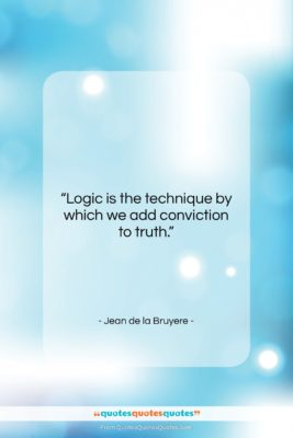 """Jean de la Bruyere quote: """"Logic is the technique by which we…""""- at QuotesQuotesQuotes.com"""