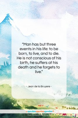 "Jean de la Bruyere quote: ""Man has but three events in his…""- at QuotesQuotesQuotes.com"