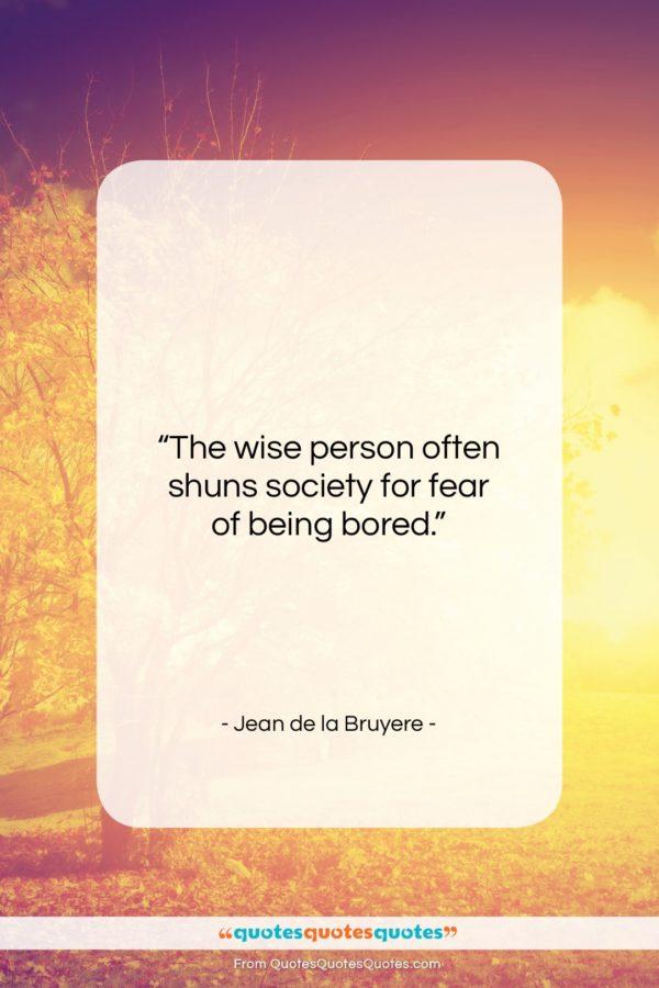 "Jean de la Bruyere quote: ""The wise person often shuns society for…""- at QuotesQuotesQuotes.com"