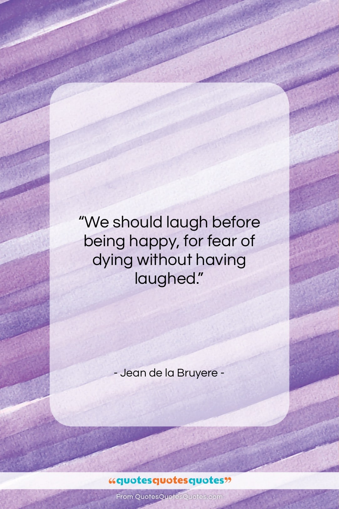 "Jean de la Bruyere quote: ""We should laugh before being happy, for…""- at QuotesQuotesQuotes.com"