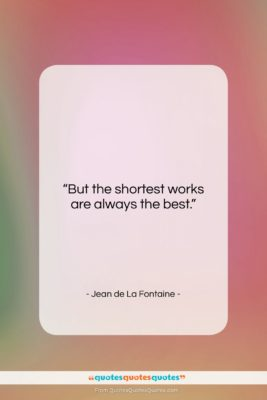 """Jean de La Fontaine quote: """"But the shortest works are always the…""""- at QuotesQuotesQuotes.com"""