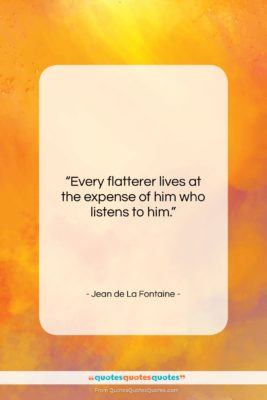 """Jean de La Fontaine quote: """"Every flatterer lives at the expense of…""""- at QuotesQuotesQuotes.com"""