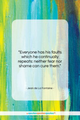 """Jean de La Fontaine quote: """"Everyone has his faults which he continually…""""- at QuotesQuotesQuotes.com"""