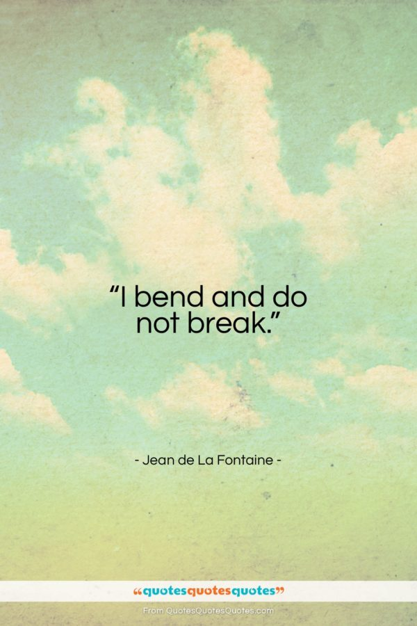 """Jean de La Fontaine quote: """"I bend and do not break…""""- at QuotesQuotesQuotes.com"""