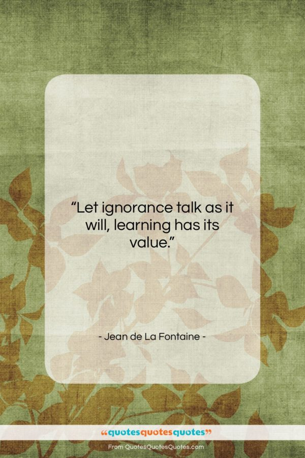 """Jean de La Fontaine quote: """"Let ignorance talk as it will, learning…""""- at QuotesQuotesQuotes.com"""