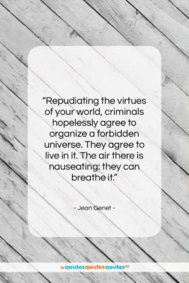 """Jean Genet quote: """"Repudiating the virtues of your world, criminals…""""- at QuotesQuotesQuotes.com"""