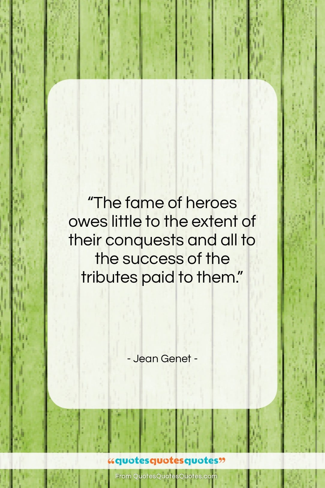 """Jean Genet quote: """"The fame of heroes owes little to…""""- at QuotesQuotesQuotes.com"""