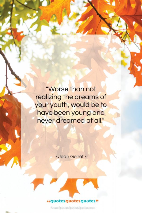 """Jean Genet quote: """"Worse than not realizing the dreams of…""""- at QuotesQuotesQuotes.com"""