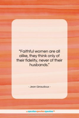"""Jean Giraudoux quote: """"Faithful women are all alike, they think…""""- at QuotesQuotesQuotes.com"""