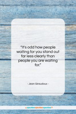 """Jean Giraudoux quote: """"It's odd how people waiting for you…""""- at QuotesQuotesQuotes.com"""
