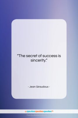 """Jean Giraudoux quote: """"The secret of success is sincerity….""""- at QuotesQuotesQuotes.com"""