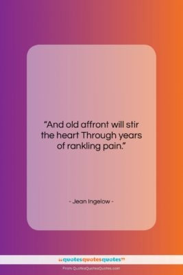 """Jean Ingelow quote: """"And old affront will stir the heart…""""- at QuotesQuotesQuotes.com"""