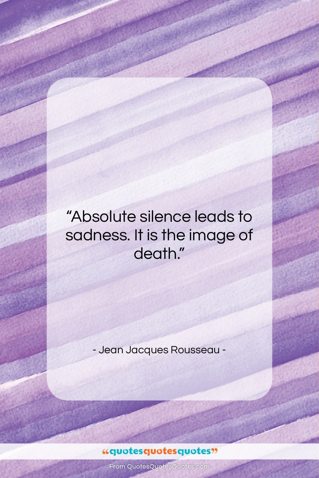 """Jean Jacques Rousseau quote: """"Absolute silence leads to sadness. It is…""""- at QuotesQuotesQuotes.com"""