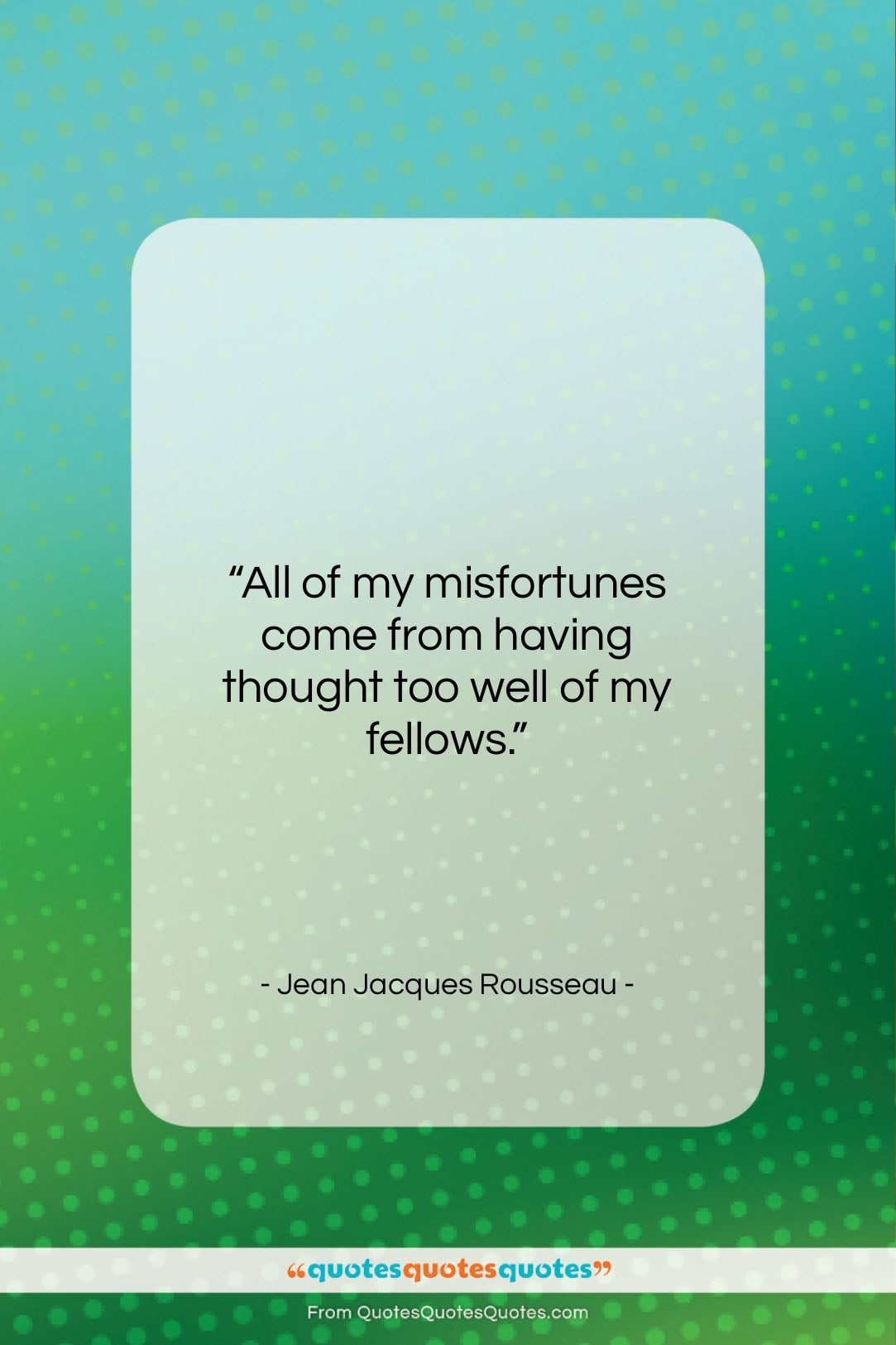 """Jean Jacques Rousseau quote: """"All of my misfortunes come from having…""""- at QuotesQuotesQuotes.com"""