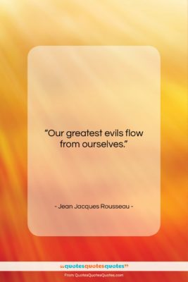 """Jean Jacques Rousseau quote: """"Our greatest evils flow from ourselves….""""- at QuotesQuotesQuotes.com"""
