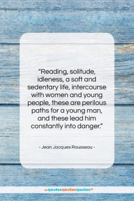 """Jean Jacques Rousseau quote: """"Reading, solitude, idleness, a soft and sedentary…""""- at QuotesQuotesQuotes.com"""