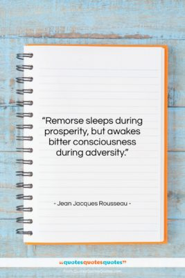 """Jean Jacques Rousseau quote: """"Remorse sleeps during prosperity, but awakes bitter…""""- at QuotesQuotesQuotes.com"""