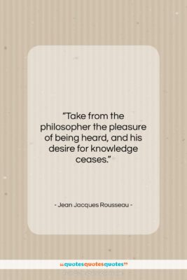 """Jean Jacques Rousseau quote: """"Take from the philosopher the pleasure of…""""- at QuotesQuotesQuotes.com"""