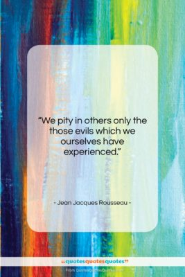"""Jean Jacques Rousseau quote: """"We pity in others only the those…""""- at QuotesQuotesQuotes.com"""