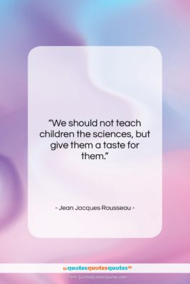 "Jean Jacques Rousseau quote: ""We should not teach children the sciences,…""- at QuotesQuotesQuotes.com"