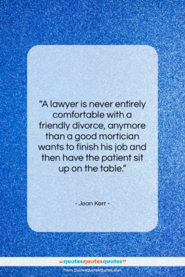 """Jean Kerr quote: """"A lawyer is never entirely comfortable with…""""- at QuotesQuotesQuotes.com"""