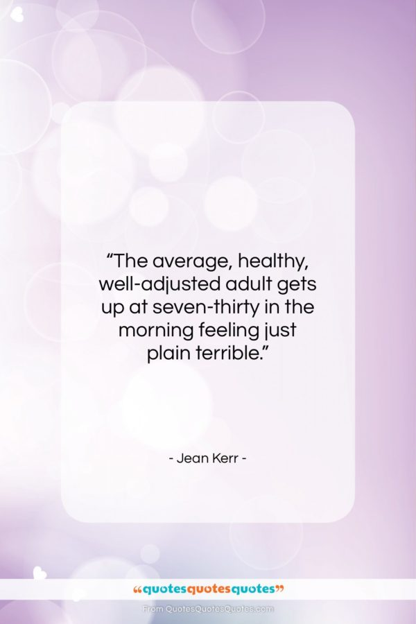 """Jean Kerr quote: """"The average, healthy, well-adjusted adult gets up…""""- at QuotesQuotesQuotes.com"""