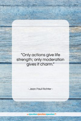 """Jean Paul Richter quote: """"Only actions give life strength; only moderation…""""- at QuotesQuotesQuotes.com"""