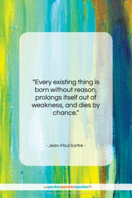 """Jean-Paul Sartre quote: """"Every existing thing is born without reason,…""""- at QuotesQuotesQuotes.com"""