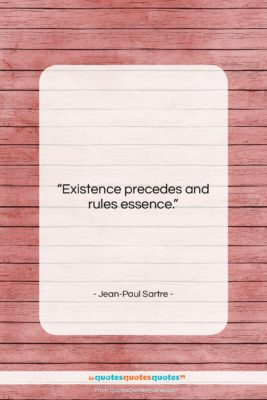 """Jean-Paul Sartre quote: """"Existence precedes and rules essence….""""- at QuotesQuotesQuotes.com"""