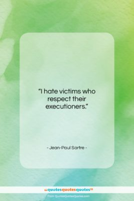 """Jean-Paul Sartre quote: """"I hate victims who respect their executioners….""""- at QuotesQuotesQuotes.com"""
