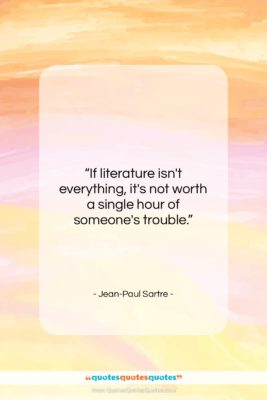 """Jean-Paul Sartre quote: """"If literature isn't everything, it's not worth…""""- at QuotesQuotesQuotes.com"""