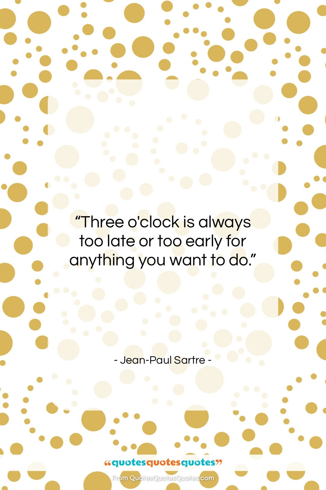 """Jean-Paul Sartre quote: """"Three o'clock is always too late or…""""- at QuotesQuotesQuotes.com"""