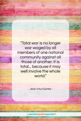 """Jean-Paul Sartre quote: """"Total war is no longer war waged…""""- at QuotesQuotesQuotes.com"""