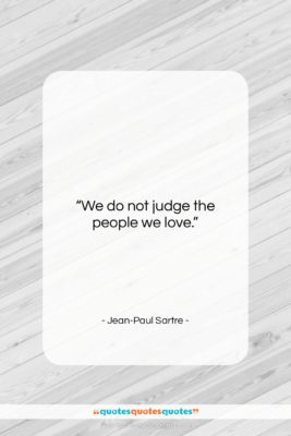 "Jean-Paul Sartre quote: ""We do not judge the people we…""- at QuotesQuotesQuotes.com"