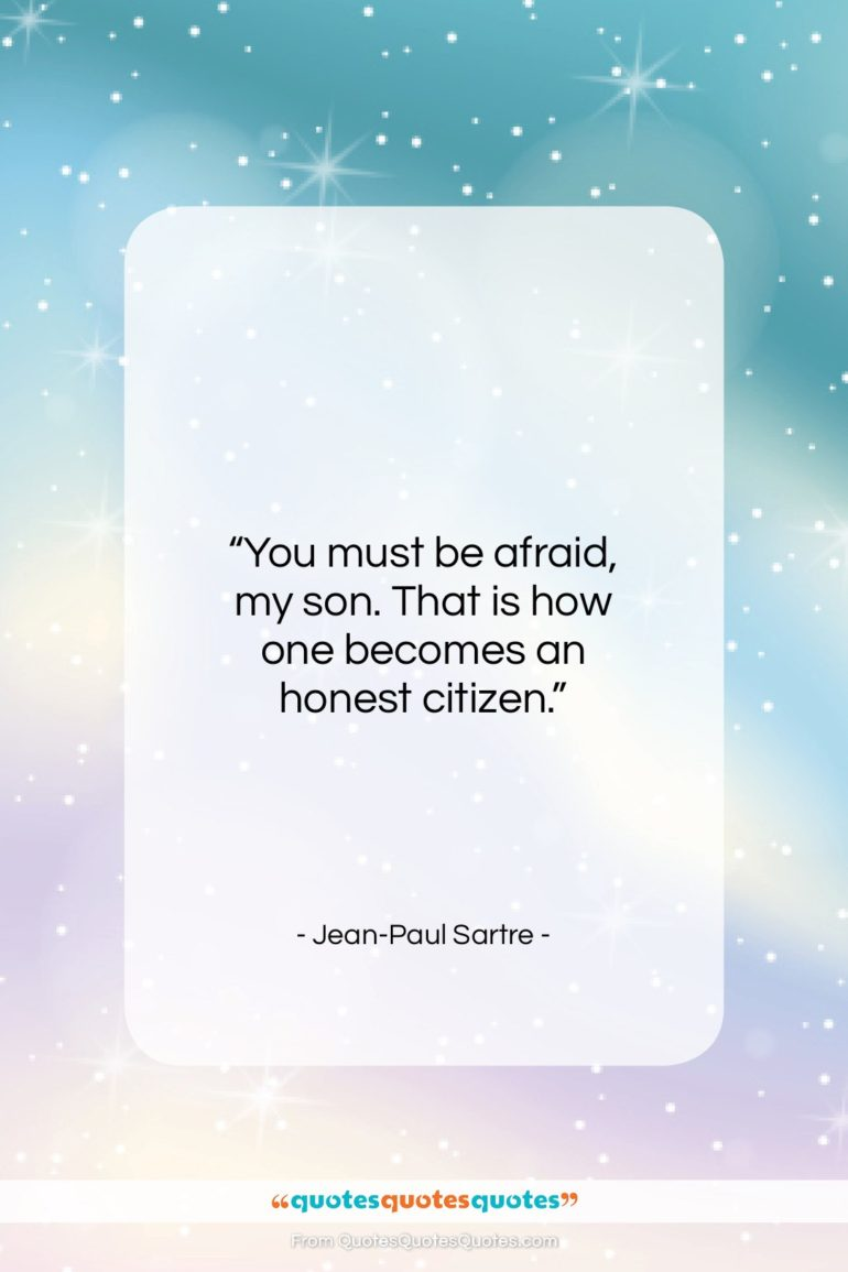 """Jean-Paul Sartre quote: """"You must be afraid, my son. That is how one becomes an honest citizen.""""- at QuotesQuotesQuotes.com"""